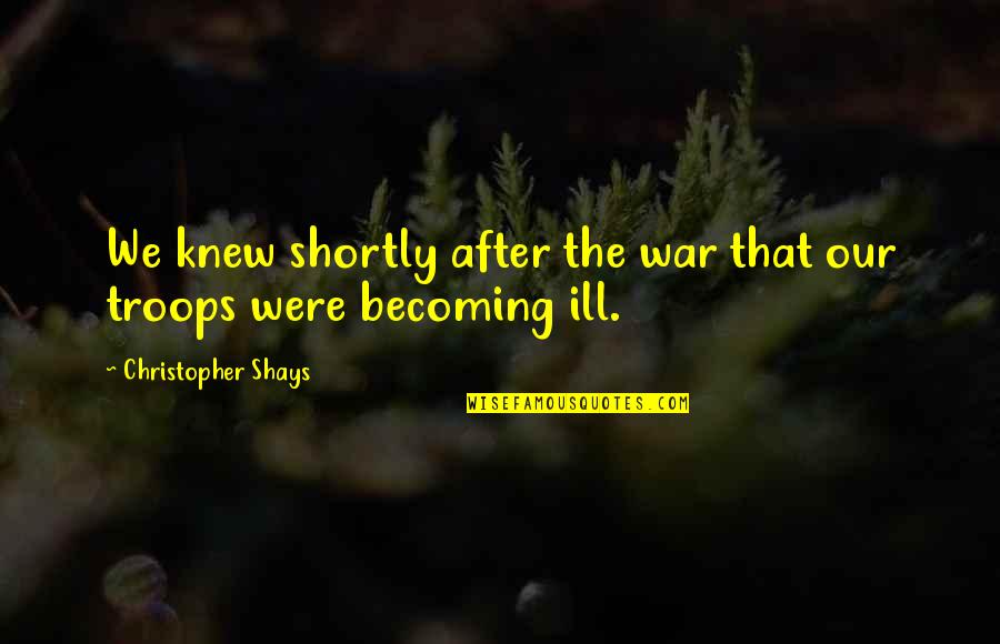 Our Troops Quotes By Christopher Shays: We knew shortly after the war that our