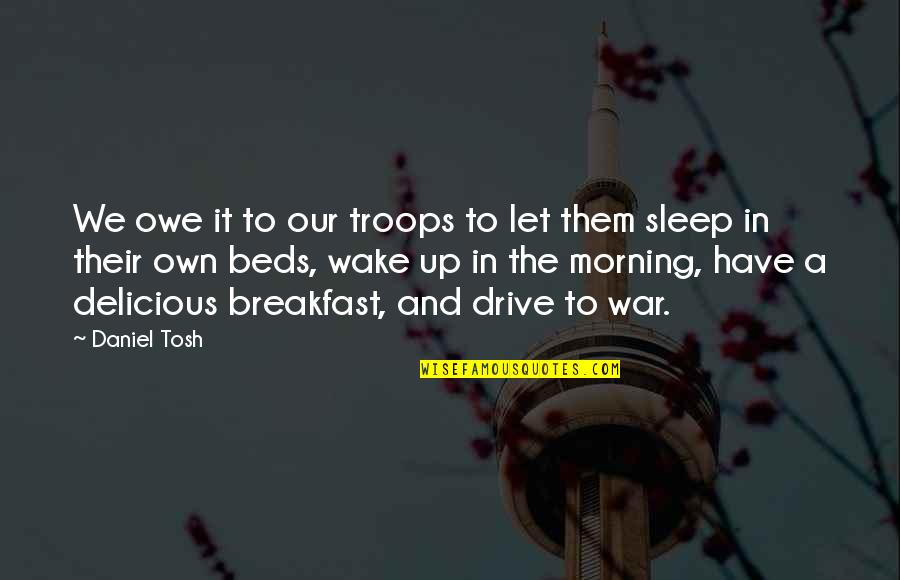 Our Troops Quotes By Daniel Tosh: We owe it to our troops to let