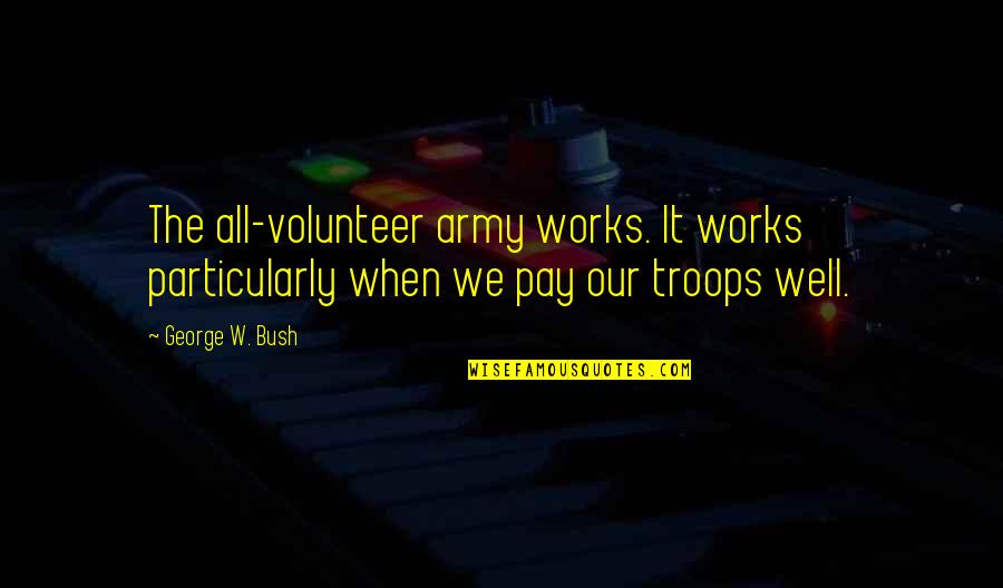 Our Troops Quotes By George W. Bush: The all-volunteer army works. It works particularly when