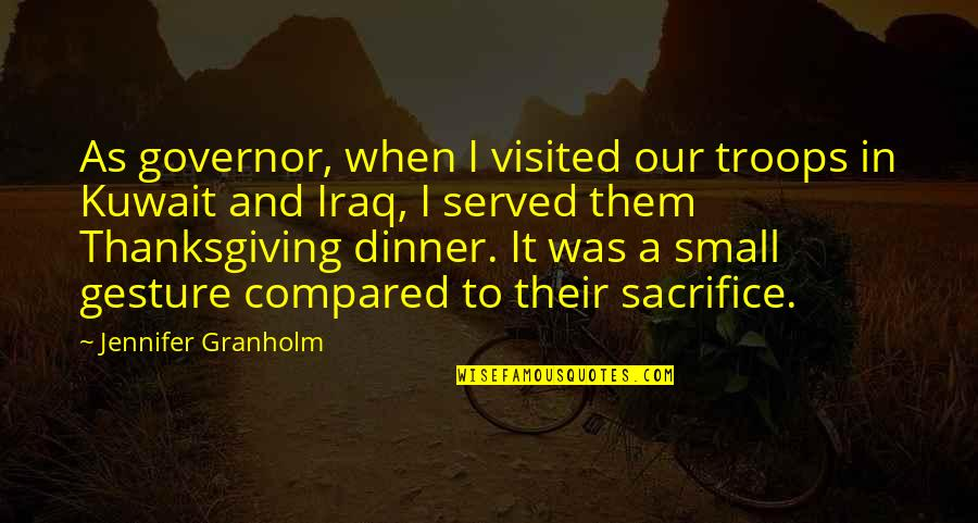 Our Troops Quotes By Jennifer Granholm: As governor, when I visited our troops in