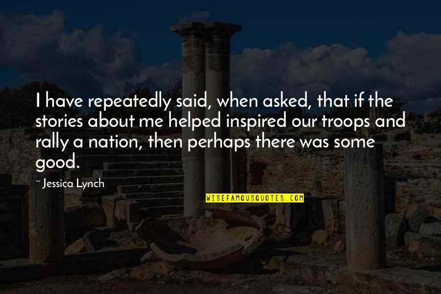 Our Troops Quotes By Jessica Lynch: I have repeatedly said, when asked, that if