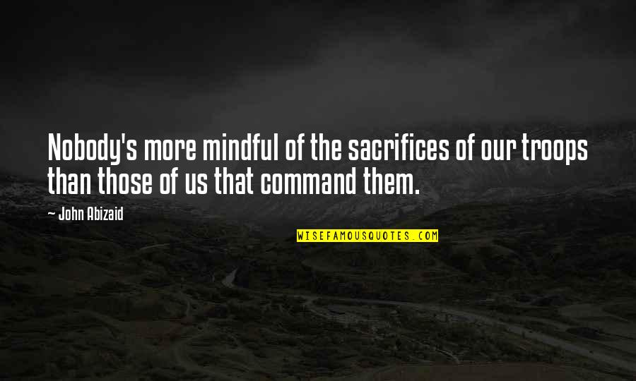 Our Troops Quotes By John Abizaid: Nobody's more mindful of the sacrifices of our