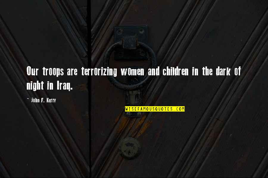 Our Troops Quotes By John F. Kerry: Our troops are terrorizing women and children in