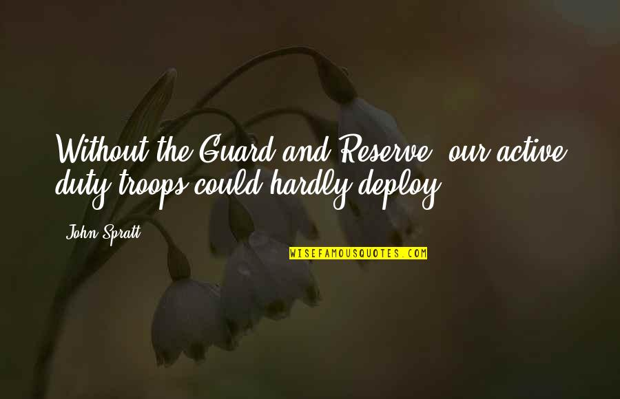 Our Troops Quotes By John Spratt: Without the Guard and Reserve, our active duty