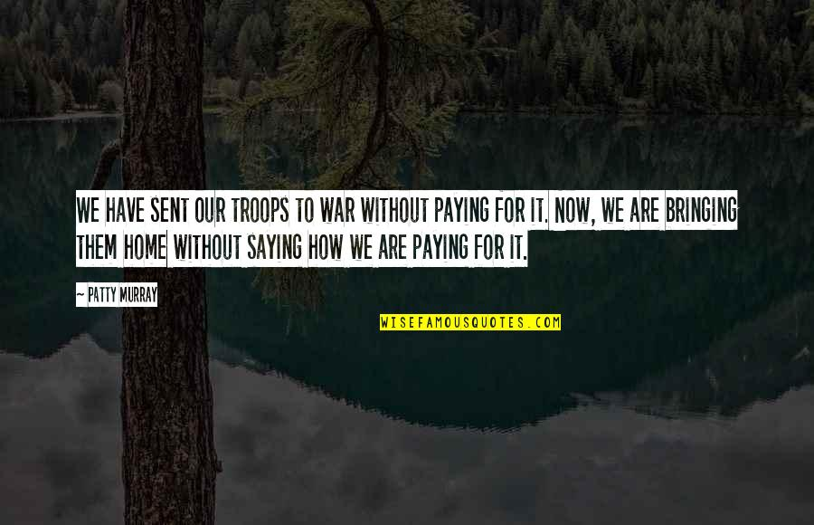 Our Troops Quotes By Patty Murray: We have sent our troops to war without