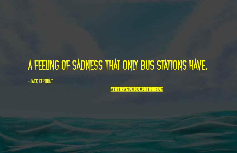 Ourdeclaration Quotes By Jack Kerouac: A feeling of sadness that only bus stations