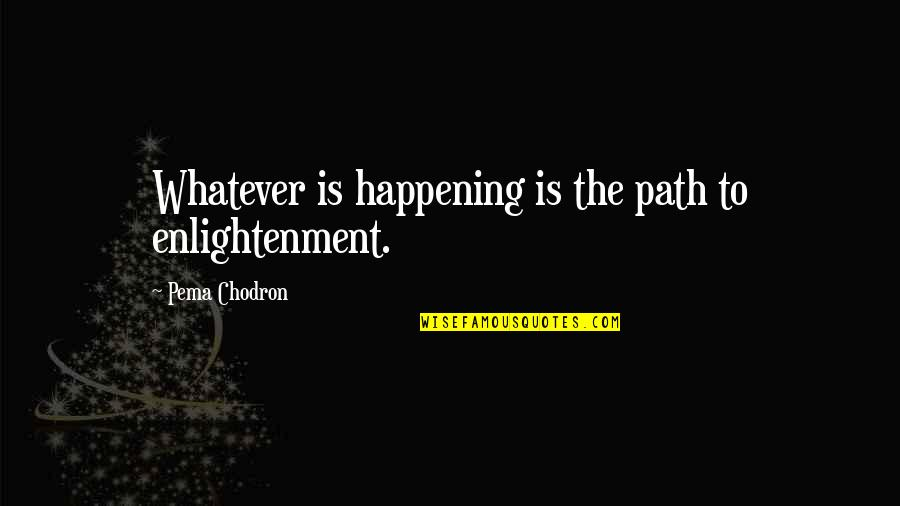 Ourdeclaration Quotes By Pema Chodron: Whatever is happening is the path to enlightenment.