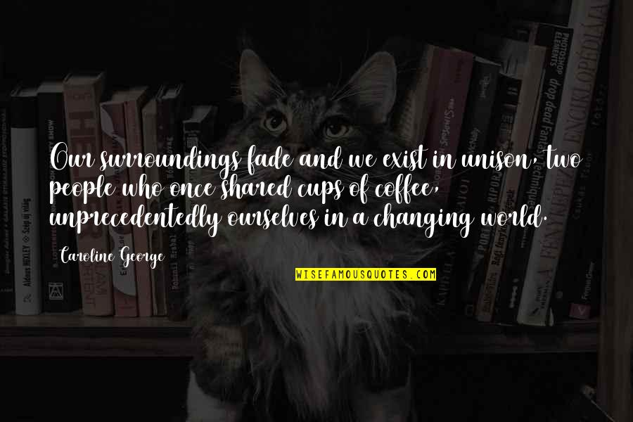 Ourselves Changing Quotes By Caroline George: Our surroundings fade and we exist in unison,