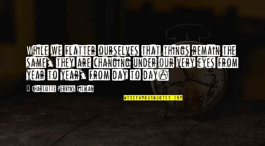 Ourselves Changing Quotes By Charlotte Perkins Gilman: While we flatter ourselves that things remain the