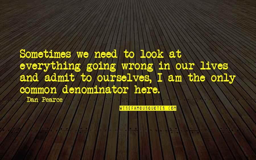 Ourselves Changing Quotes By Dan Pearce: Sometimes we need to look at everything going