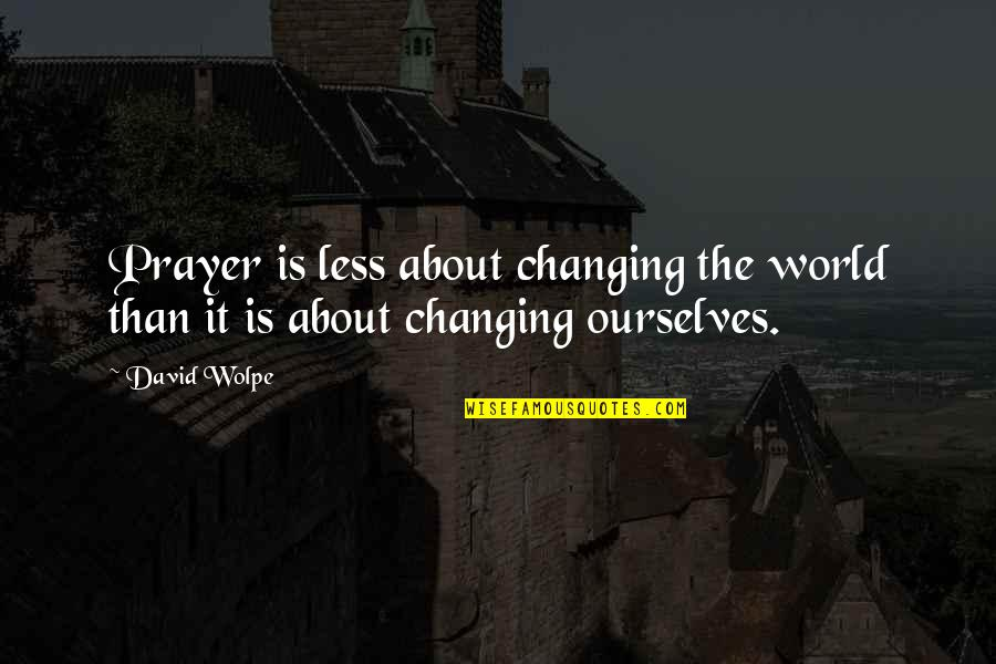 Ourselves Changing Quotes By David Wolpe: Prayer is less about changing the world than
