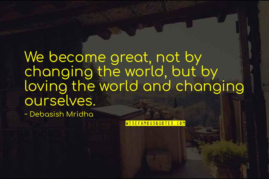 Ourselves Changing Quotes By Debasish Mridha: We become great, not by changing the world,