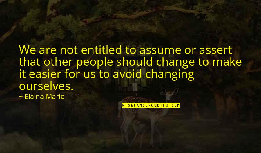 Ourselves Changing Quotes By Elaina Marie: We are not entitled to assume or assert