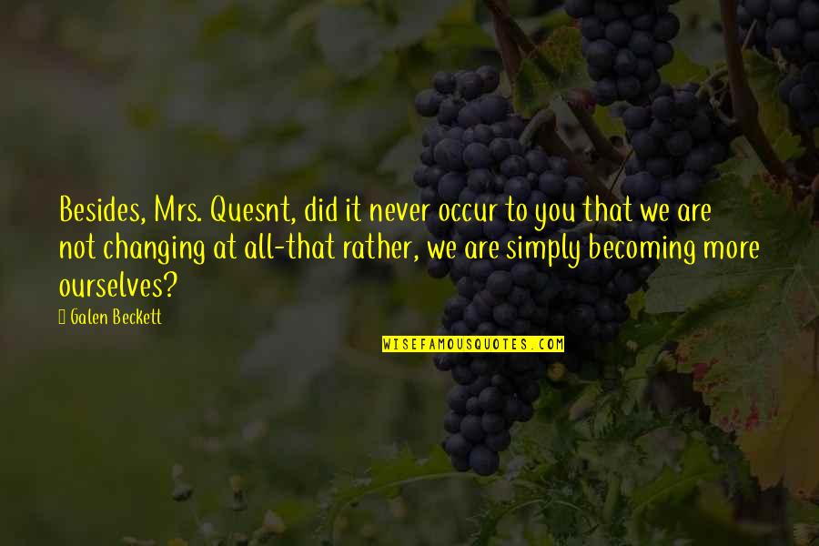 Ourselves Changing Quotes By Galen Beckett: Besides, Mrs. Quesnt, did it never occur to