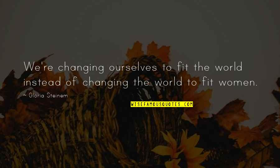 Ourselves Changing Quotes By Gloria Steinem: We're changing ourselves to fit the world instead