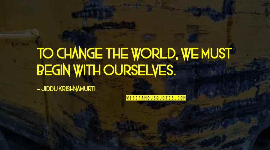 Ourselves Changing Quotes By Jiddu Krishnamurti: To change the world, we must begin with