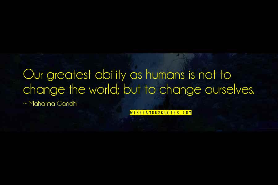 Ourselves Changing Quotes By Mahatma Gandhi: Our greatest ability as humans is not to