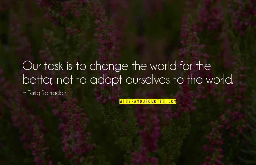 Ourselves Changing Quotes By Tariq Ramadan: Our task is to change the world for