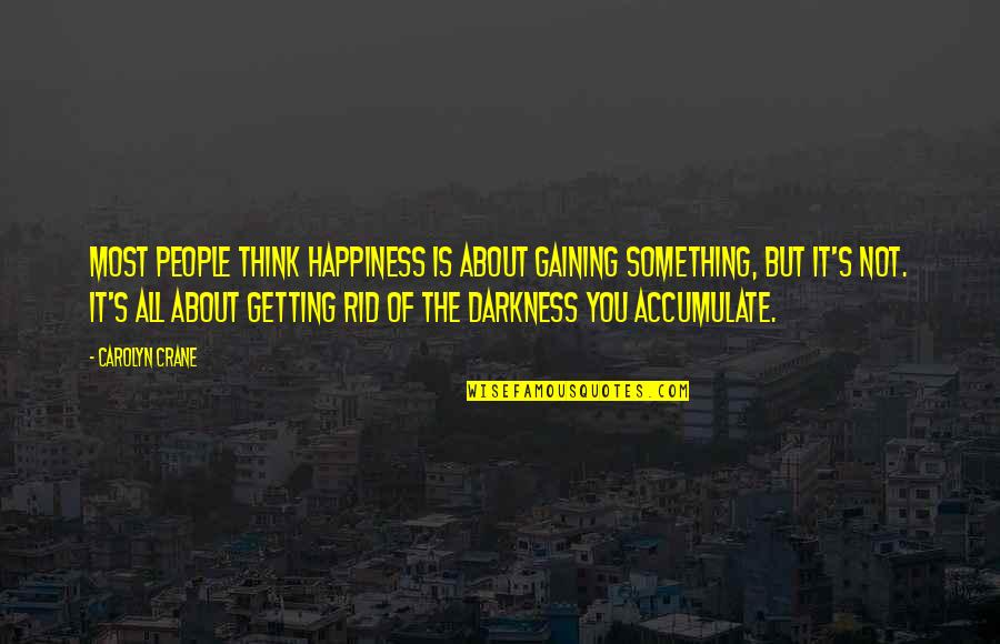 Out Of The Darkness Inspirational Quotes By Carolyn Crane: Most people think happiness is about gaining something,