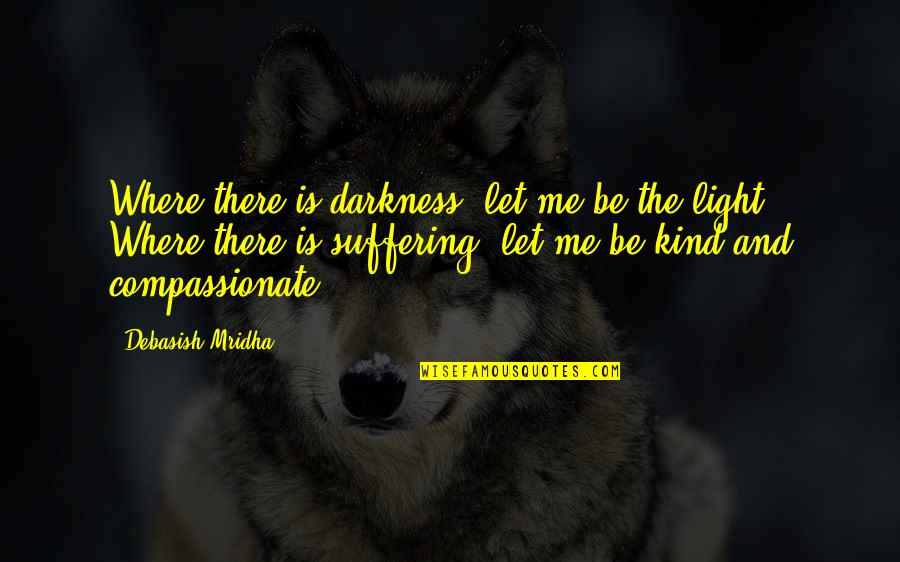 Out Of The Darkness Inspirational Quotes By Debasish Mridha: Where there is darkness, let me be the