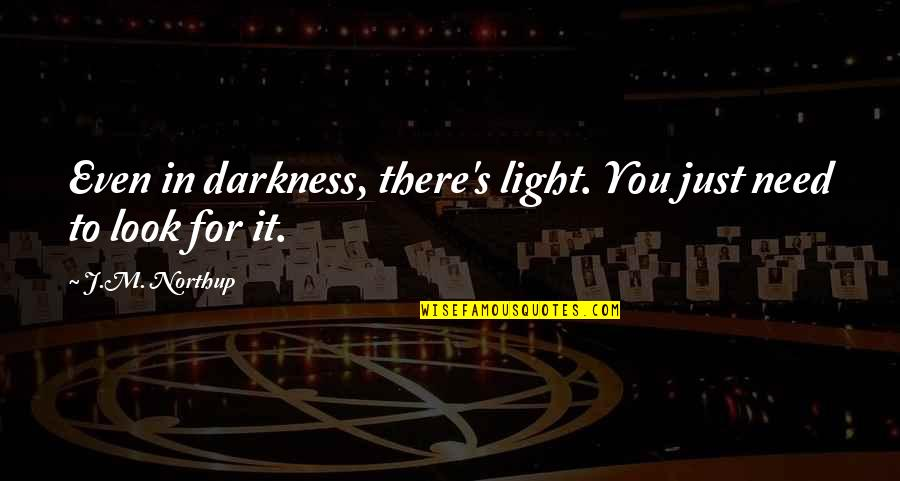 Out Of The Darkness Inspirational Quotes By J.M. Northup: Even in darkness, there's light. You just need