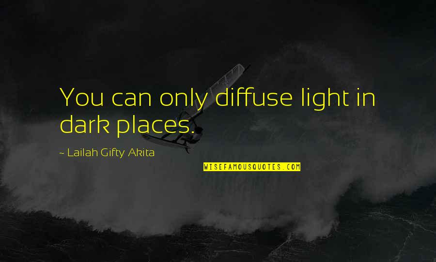 Out Of The Darkness Inspirational Quotes By Lailah Gifty Akita: You can only diffuse light in dark places.