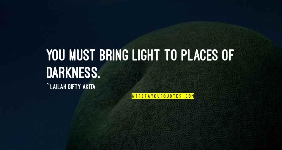 Out Of The Darkness Inspirational Quotes By Lailah Gifty Akita: You must bring light to places of darkness.