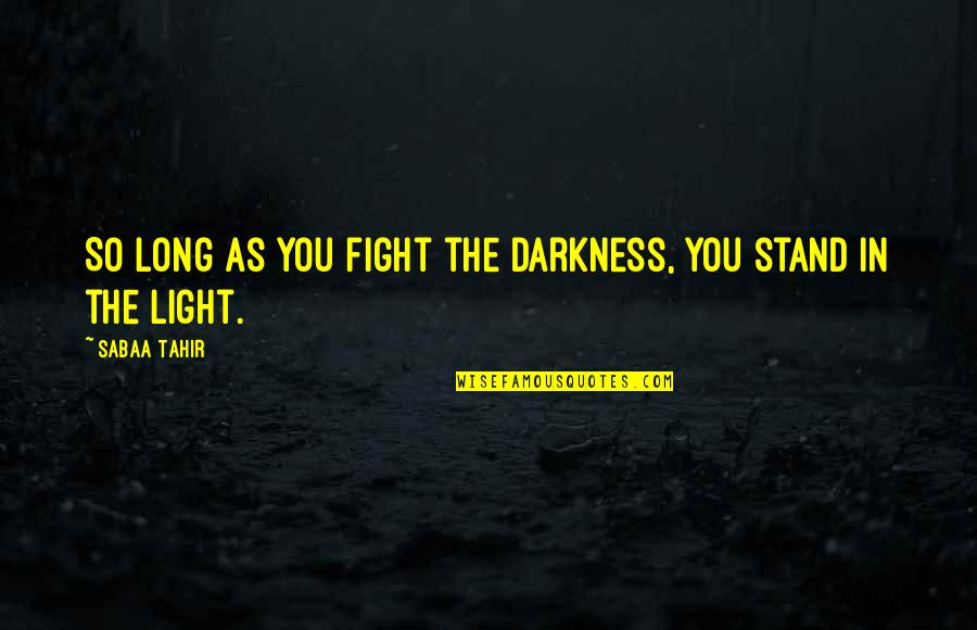 Out Of The Darkness Inspirational Quotes By Sabaa Tahir: So long as you fight the darkness, you