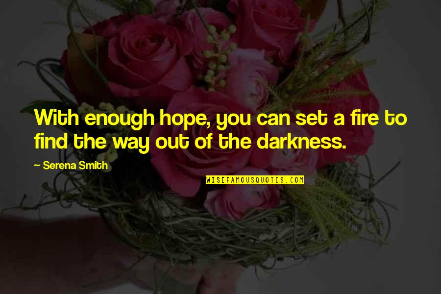 Out Of The Darkness Inspirational Quotes By Serena Smith: With enough hope, you can set a fire