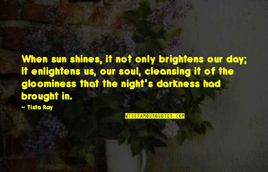 Out Of The Darkness Inspirational Quotes By Tista Ray: When sun shines, it not only brightens our