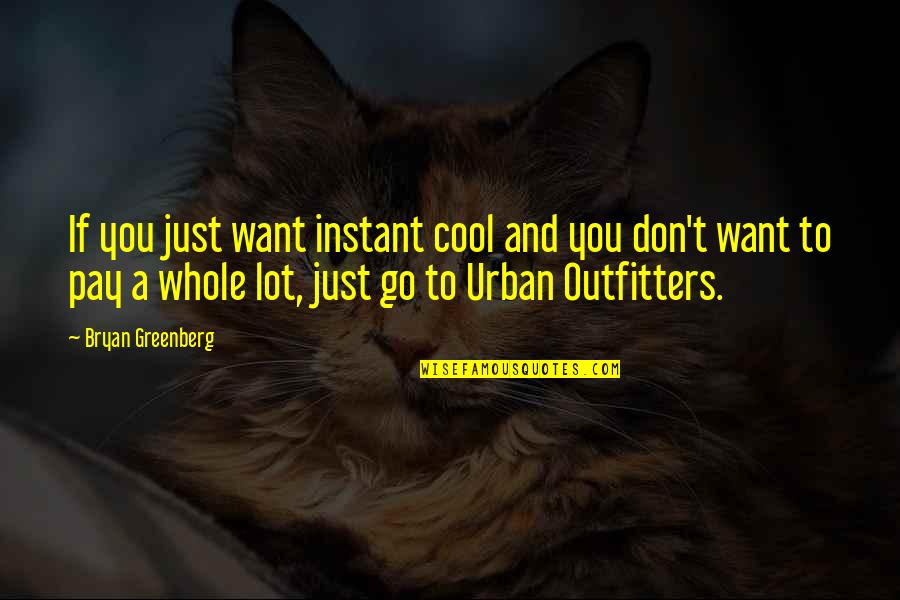 Outfitters Quotes By Bryan Greenberg: If you just want instant cool and you