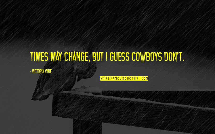 Outfitters Quotes By Victoria Vane: Times may change, but I guess cowboys don't.