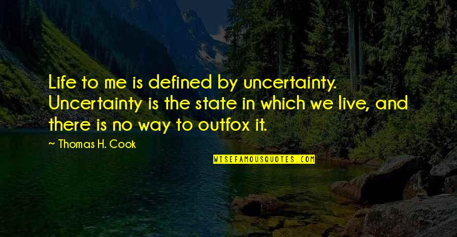 Outfox Quotes By Thomas H. Cook: Life to me is defined by uncertainty. Uncertainty