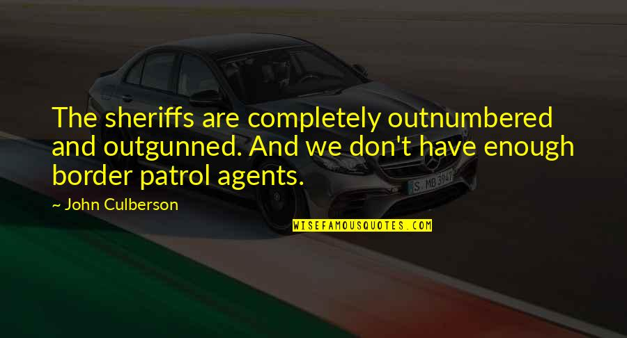 Outgunned Quotes By John Culberson: The sheriffs are completely outnumbered and outgunned. And
