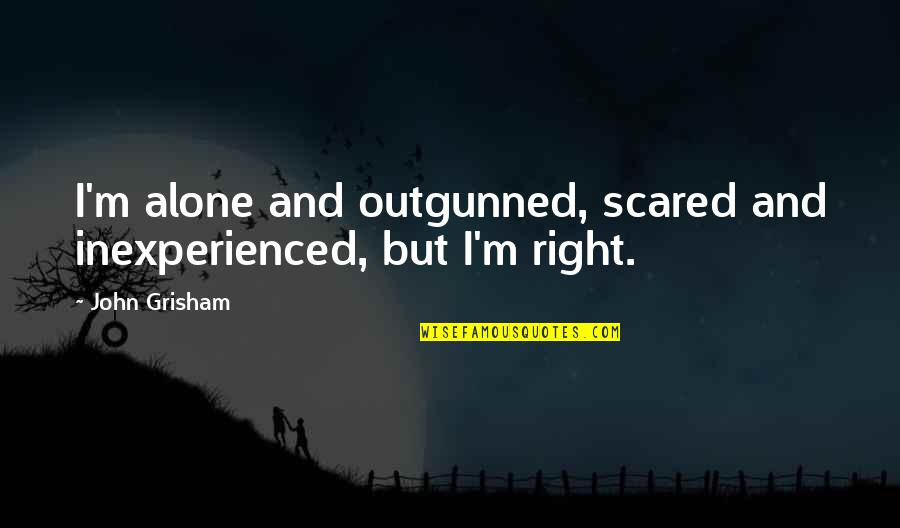 Outgunned Quotes By John Grisham: I'm alone and outgunned, scared and inexperienced, but