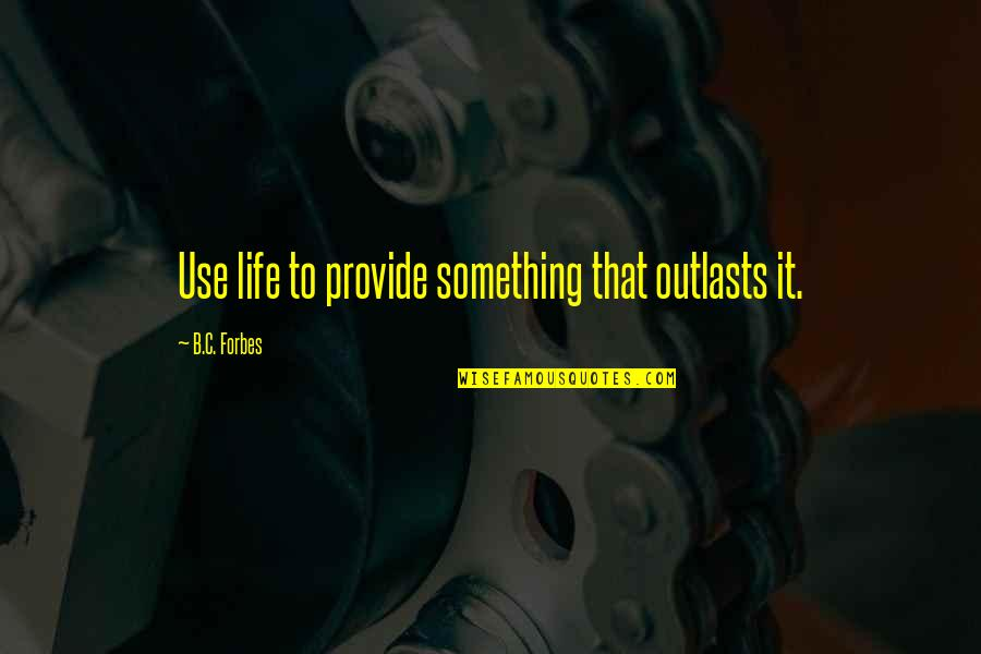 Outlasts Quotes By B.C. Forbes: Use life to provide something that outlasts it.