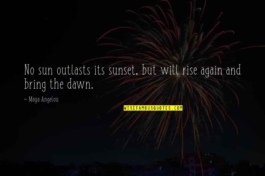 Outlasts Quotes By Maya Angelou: No sun outlasts its sunset, but will rise