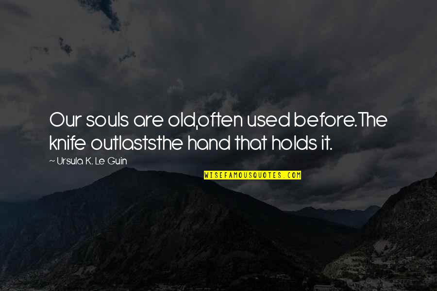 Outlasts Quotes By Ursula K. Le Guin: Our souls are old,often used before.The knife outlaststhe