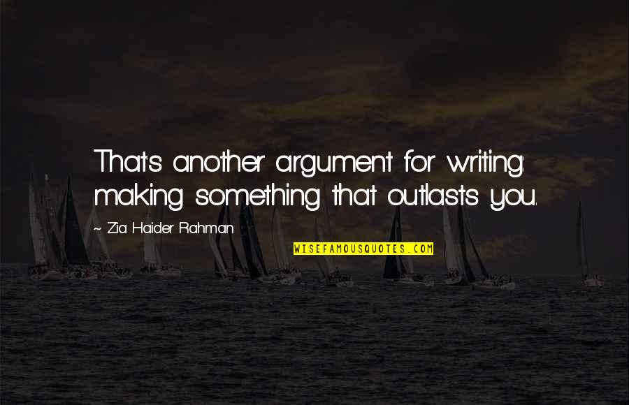 Outlasts Quotes By Zia Haider Rahman: That's another argument for writing: making something that