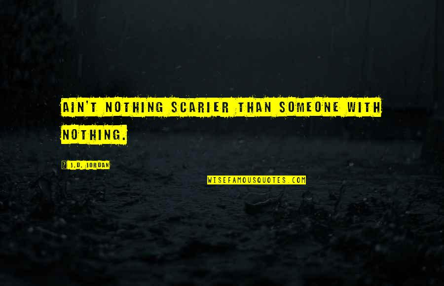 Outlaw Josey Wales Quotes By J.D. Jordan: Ain't nothing scarier than someone with nothing.