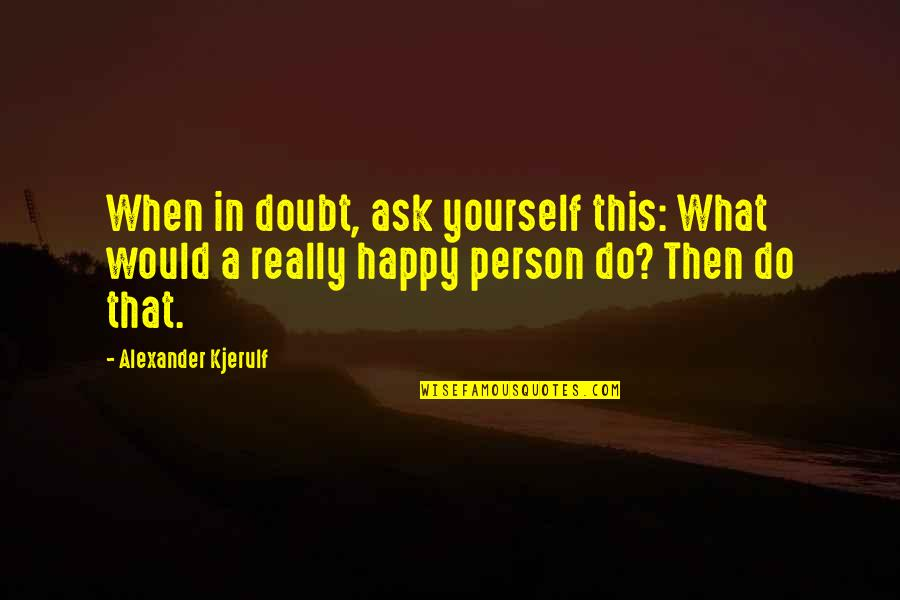 Outlook In Life Quotes By Alexander Kjerulf: When in doubt, ask yourself this: What would