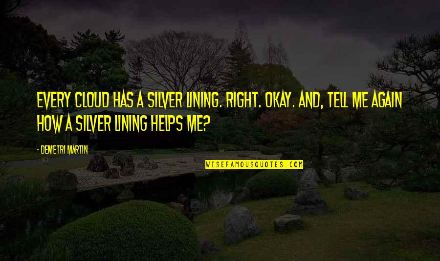 Outlook In Life Quotes By Demetri Martin: Every cloud has a silver lining. Right. Okay.