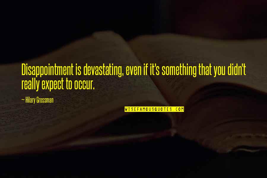 Outlook In Life Quotes By Hilary Grossman: Disappointment is devastating, even if it's something that