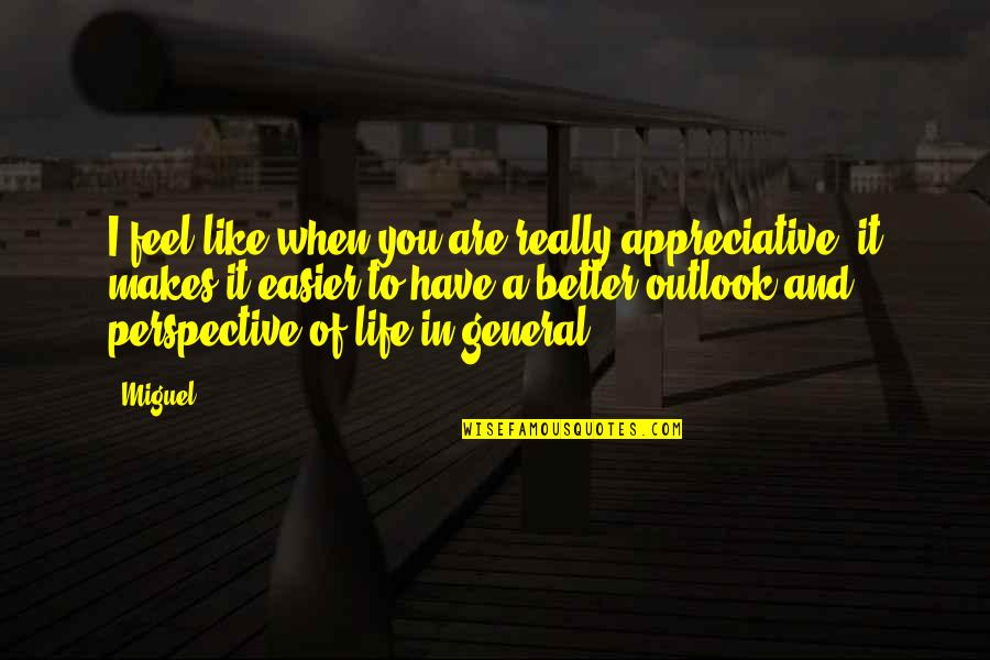 Outlook In Life Quotes By Miguel: I feel like when you are really appreciative,
