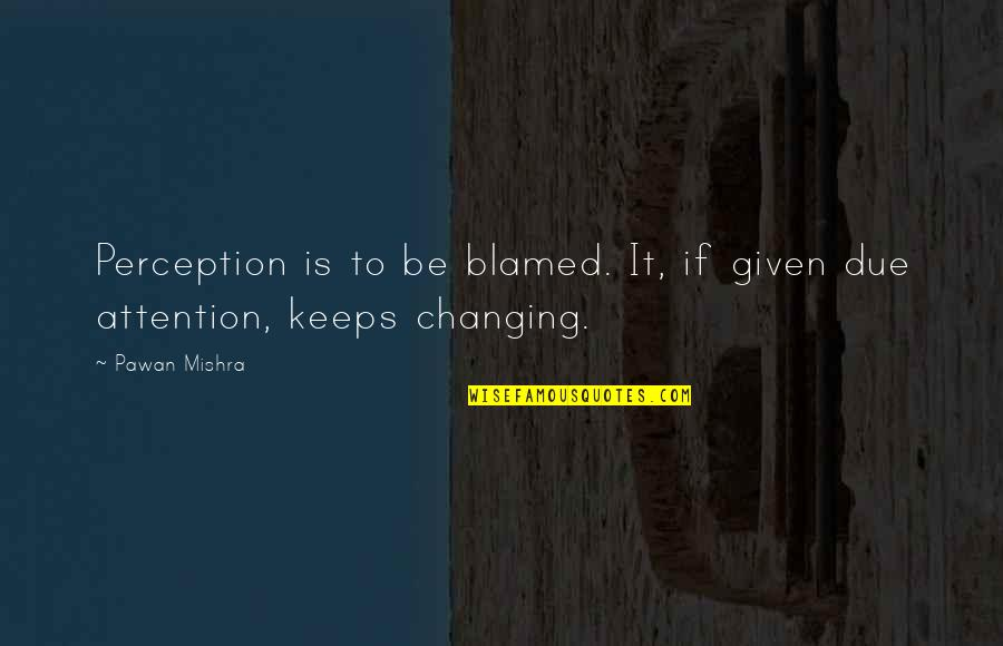 Outlook In Life Quotes By Pawan Mishra: Perception is to be blamed. It, if given