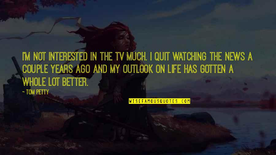 Outlook In Life Quotes By Tom Petty: I'm not interested in the TV much. I