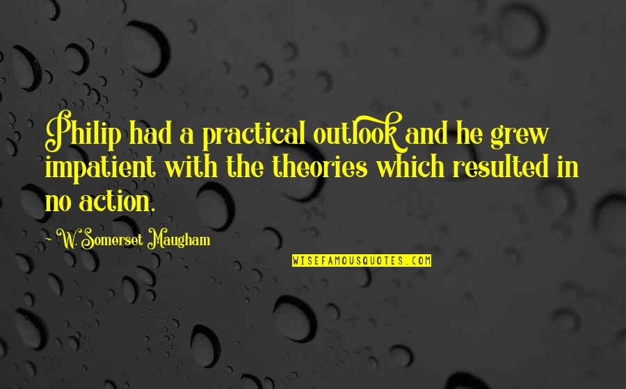 Outlook In Life Quotes By W. Somerset Maugham: Philip had a practical outlook and he grew