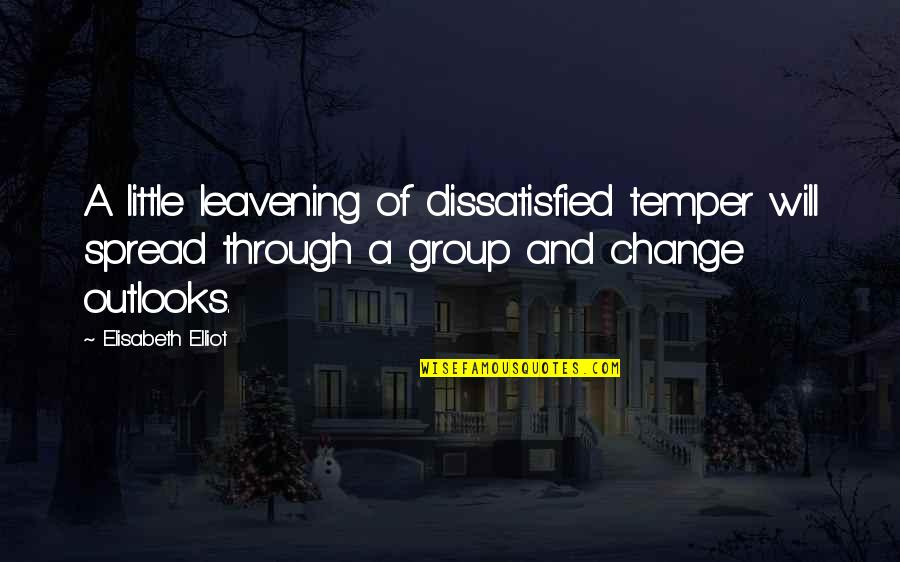 Outlooks Quotes By Elisabeth Elliot: A little leavening of dissatisfied temper will spread