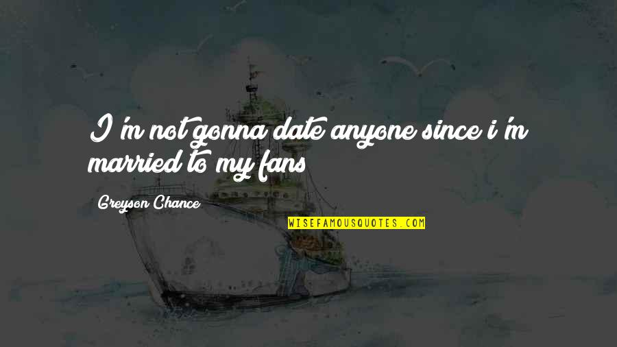 Outlooks Quotes By Greyson Chance: I'm not gonna date anyone since i'm married