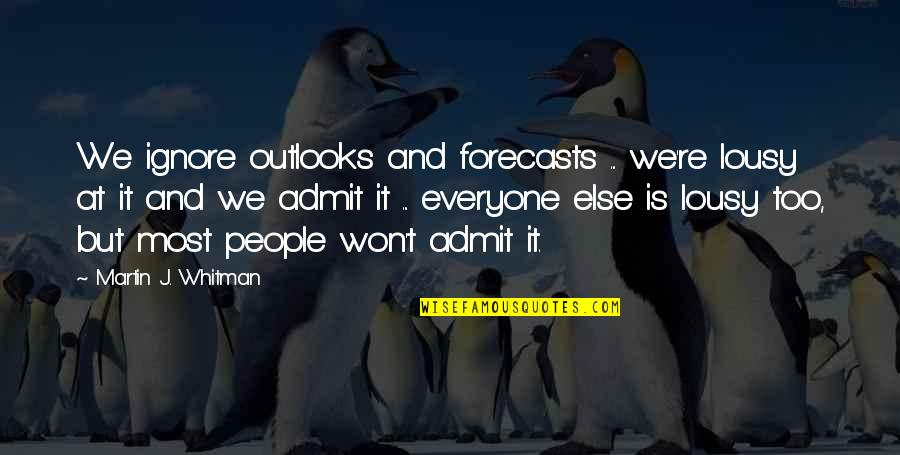 Outlooks Quotes By Martin J. Whitman: We ignore outlooks and forecasts ... we're lousy
